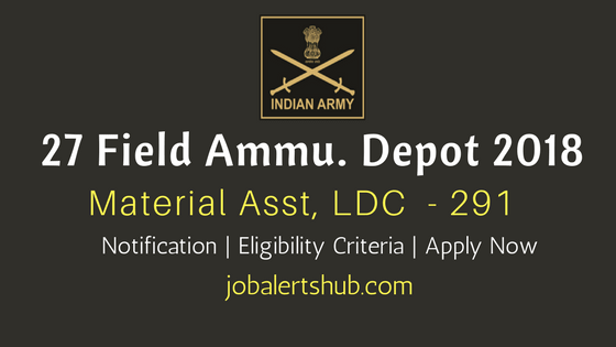 27 Field Ammunition Depot 2018 Recruitment Material Asst, LDC & Others Job Notification
